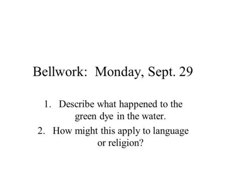 Bellwork: Monday, Sept. 29 1.Describe what happened to the green dye in the water. 2.How might this apply to language or religion?