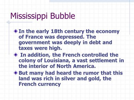 Mississippi Bubble In the early 18th century the economy of France was depressed. The government was deeply in debt and taxes were high. In addition, the.