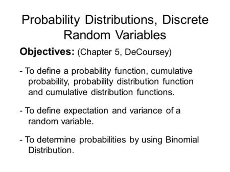 Probability Distributions, Discrete Random Variables Objectives: (Chapter 5, DeCoursey) - To define a probability function, cumulative probability, probability.