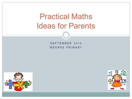 SEPTEMBER 2015 MEARNS PRIMARY Practical Maths Ideas for Parents.