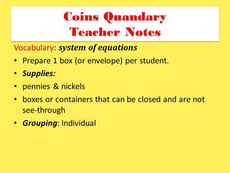 Coins Quandary Teacher Notes Vocabulary: system of equations Prepare 1 box (or envelope) per student. Supplies: pennies & nickels boxes or containers that.
