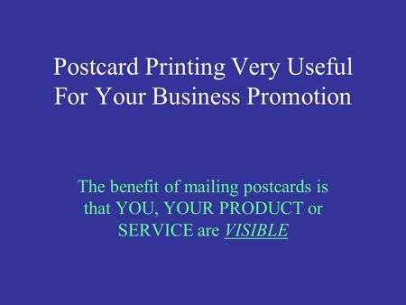Postcard Printing Very Useful For Your Business Promotion The benefit of mailing postcards is that YOU, YOUR PRODUCT or SERVICE are VISIBLE.