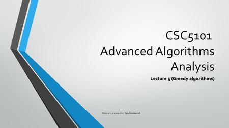 CSC5101 Advanced Algorithms Analysis Lecture 5 (Greedy algorithms) Slides are prepared by: Syed Imtiaz Ali.