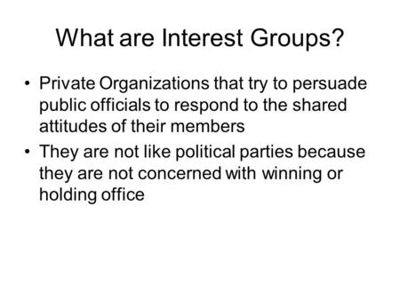 What are Interest Groups? Private Organizations that try to persuade public officials to respond to the shared attitudes of their members They are not.
