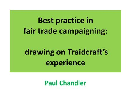Best practice in fair trade campaigning: drawing on Traidcraft's experience Paul Chandler.