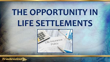 THE OPPORTUNITY IN LIFE SETTLEMENTS 1. What is a life settlement? 2 A life settlement is simply the sale of an existing life insurance policy, of someone.