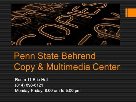 Penn State Behrend Copy & Multimedia Center Room 11 Erie Hall (814) 898-6121 Monday-Friday. 8:00 am to 5:00 pm.