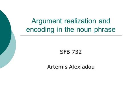 Argument realization and encoding in the noun phrase SFB 732 Artemis Alexiadou.