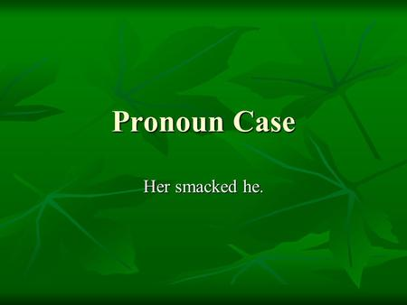 Pronoun Case Her smacked he.. Determining which form of a pronoun to use is a matter of determining how the pronoun is functioning in the sentence and.