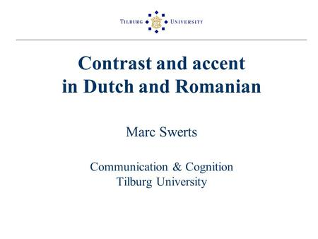Contrast and accent in Dutch and Romanian Marc Swerts Communication & Cognition Tilburg University.