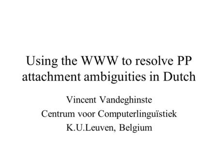 Using the WWW to resolve PP attachment ambiguities in Dutch Vincent Vandeghinste Centrum voor Computerlinguïstiek K.U.Leuven, Belgium.