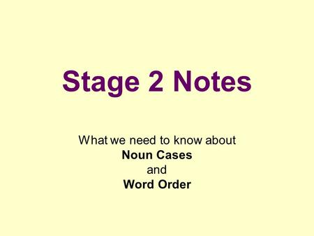 Stage 2 Notes What we need to know about Noun Cases and Word Order.