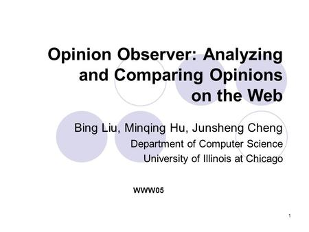 1 Opinion Observer: Analyzing and Comparing Opinions on the Web Bing Liu, Minqing Hu, Junsheng Cheng Department of Computer Science University of Illinois.