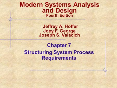 Chapter 7 Structuring System Process Requirements Modern Systems Analysis and Design Fourth Edition Jeffrey A. Hoffer Joey F. George Joseph S. Valacich.