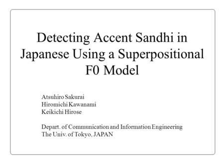 Detecting Accent Sandhi in Japanese Using a Superpositional F0 Model Atsuhiro Sakurai Hiromichi Kawanami Keikichi Hirose Depart. of Communication and Information.