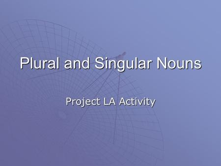 Plural and Singular Nouns Project LA Activity Plural Nouns  A plural form of a noun names more than one. It usually ends with s or es.