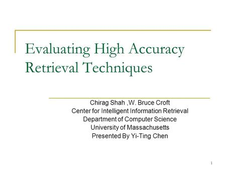1 Evaluating High Accuracy Retrieval Techniques Chirag Shah,W. Bruce Croft Center for Intelligent Information Retrieval Department of Computer Science.
