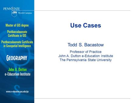 Use Cases Todd S. Bacastow Professor of Practice John A. Dutton e-Education Institute The Pennsylvania State University.
