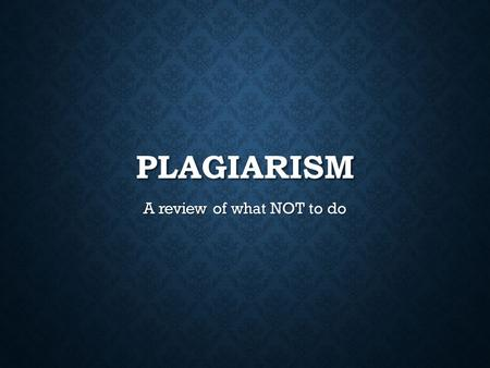 PLAGIARISM A review of what NOT to do. DEFINITION From the Oxford Dictionary From the Oxford Dictionary