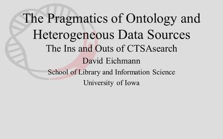 The Pragmatics of Ontology and Heterogeneous Data Sources The Ins and Outs of CTSAsearch David Eichmann School of Library and Information Science University.
