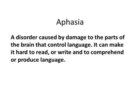 Aphasia A disorder caused by damage to the parts of the brain that control language. It can make it hard to read, or write and to comprehend or produce.