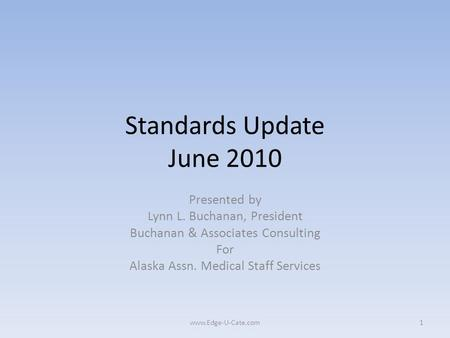 Standards Update June 2010 Presented by Lynn L. Buchanan, President Buchanan & Associates Consulting For Alaska Assn. Medical Staff Services 1www.Edge-U-Cate.com.