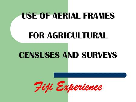 USE OF AERIAL FRAMES FOR AGRICULTURAL CENSUSES AND SURVEYS Fiji Experience.