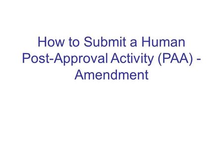 How to Submit a Human Post-Approval Activity (PAA) - Amendment.
