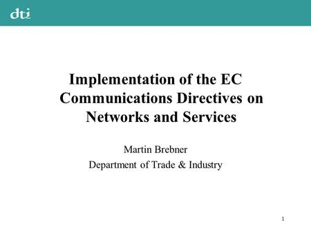1 Implementation of the EC Communications Directives on Networks and Services Martin Brebner Department of Trade & Industry.