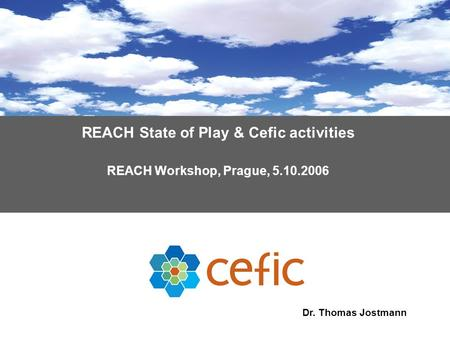 REACH State of Play & Cefic activities REACH Workshop, Prague, 5.10.2006 Dr. Thomas Jostmann.