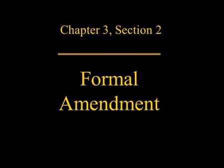 Chapter 3, Section 2 Formal Amendment. The Constitution has lasted more than 200 years because it has changed with the times. Many of its words and their.