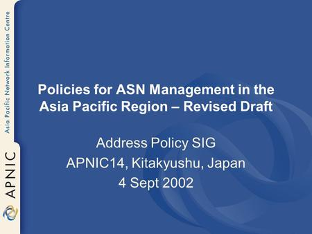 Policies for ASN Management in the Asia Pacific Region – Revised Draft Address Policy SIG APNIC14, Kitakyushu, Japan 4 Sept 2002.