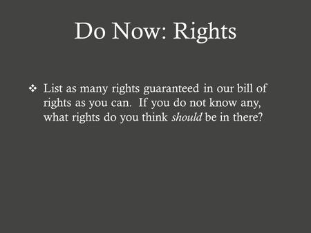 Do Now: Rights  List as many rights guaranteed in our bill of rights as you can. If you do not know any, what rights do you think should be in there?