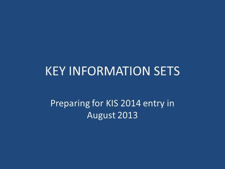 KEY INFORMATION SETS Preparing for KIS 2014 entry in August 2013.