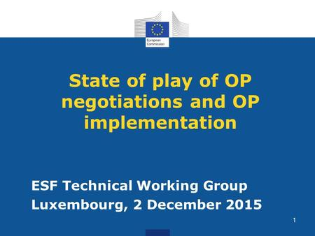 State of play of OP negotiations and OP implementation ESF Technical Working Group Luxembourg, 2 December 2015 1.