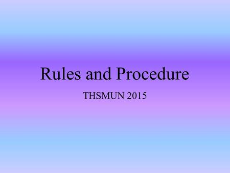 Rules and Procedure THSMUN 2015. Roll Call (ACTIVITY ON ROLL CALL) TWO TYPES: Present Present and Voting ( Cannot abstain) Note that no delegate can abstain.