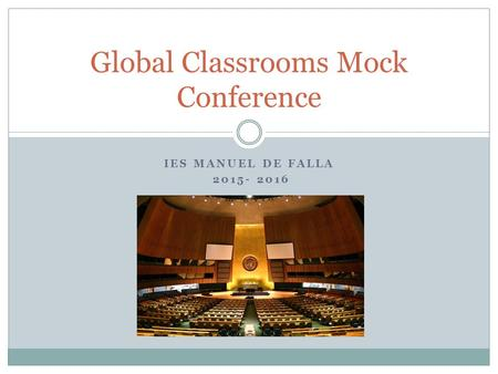 IES MANUEL DE FALLA 2015- 2016 Global Classrooms Mock Conference.