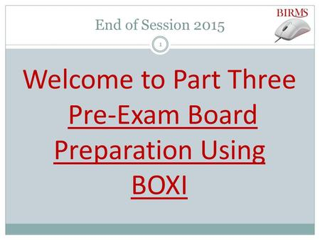 End of Session 2015 Welcome to Part Three Pre-Exam Board Preparation Using BOXI 1.