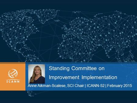 Standing Committee on Improvement Implementation Anne Aikman-Scalese, SCI Chair | ICANN-52 | February 2015.