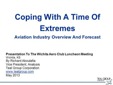 Coping With A Time Of Extremes Aviation Industry Overview And Forecast Presentation To The Wichita Aero Club Luncheon Meeting Wichita, KS By Richard Aboulafia.