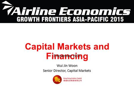 Capital Markets and Financing 3 November 2015 Wui Jin Woon Senior Director, Capital Markets.