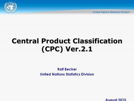 Ralf Becker United Nations Statistics Division August 2015 Central Product Classification (CPC) Ver.2.1.