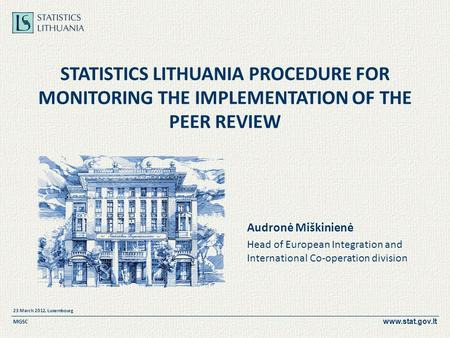 Www.stat.gov.lt 23 March 2012, Luxembourg MGSC STATISTICS LITHUANIA PROCEDURE FOR MONITORING THE IMPLEMENTATION OF THE PEER REVIEW Audronė Miškinienė Head.