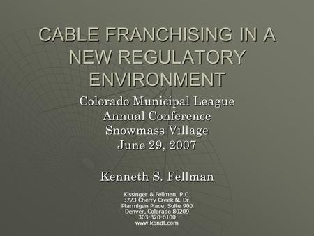 CABLE FRANCHISING IN A NEW REGULATORY ENVIRONMENT Colorado Municipal League Annual Conference Snowmass Village June 29, 2007 Kenneth S. Fellman Kissinger.