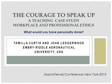 TAMILLA CURTIS AND JOHN LEDGERWOOD EMBRY-RIDDLE AERONAUTICAL UNIVERSITY, USA THE COURAGE TO SPEAK UP A TEACHING CASE STUDY WORKPLACE AND PROFESSIONAL ETHICS.