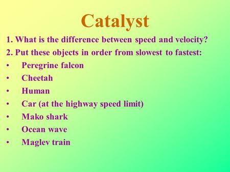 Catalyst 1. What is the difference between speed and velocity? 2. Put these objects in order from slowest to fastest: Peregrine falcon Cheetah Human Car.