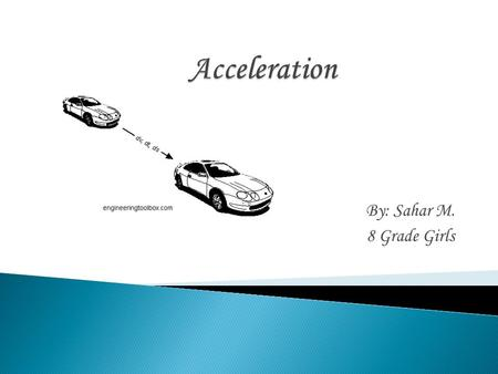 By: Sahar M. 8 Grade Girls.  Motion is the action or process of moving or changing place or position.  Acceleration is the change in velocity divided.