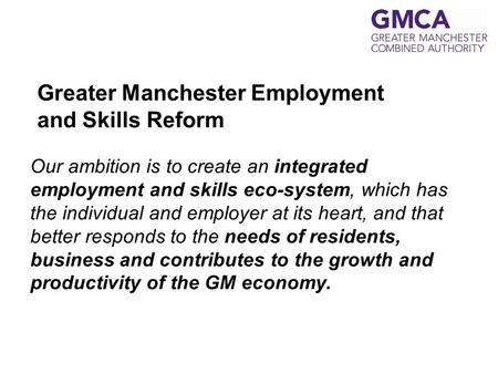 Greater Manchester Employment and Skills Reform Our ambition is to create an integrated employment and skills eco-system, which has the individual and.