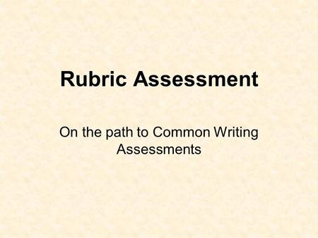 Rubric Assessment On the path to Common Writing Assessments.
