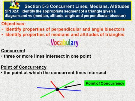 Section 5-3 Concurrent Lines, Medians, Altitudes SPI 32J: identify the appropriate segment of a triangle given a diagram and vs (median, altitude, angle.